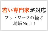 若い専門家が対応 フットワークの軽さ地域No.1!!